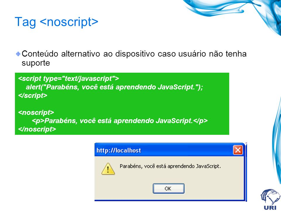 Tag Conteúdo alternativo ao dispositivo caso usuário não tenha suporte alert( Parabéns, você está aprendendo JavaScript. ); Parabéns, você está aprendendo JavaScript.