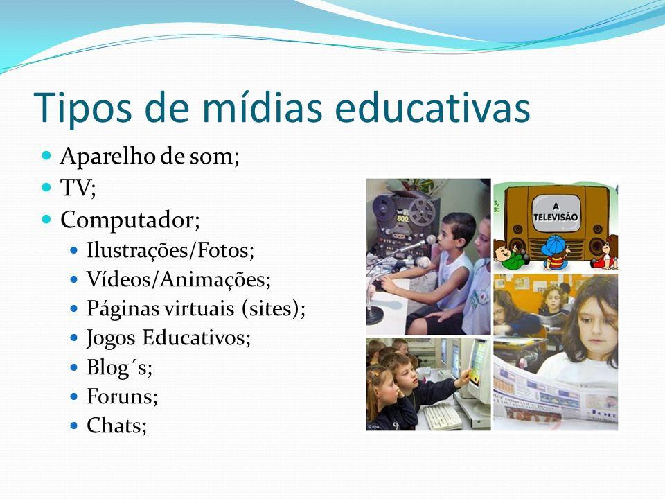 Tipos de mídias educativas Aparelho de som; TV; Computador; Ilustrações/Fotos; Vídeos/Animações; Páginas virtuais (sites); Jogos Educativos; Blog´s; Foruns; Chats;