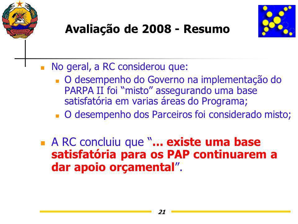 21 Avaliação de 2008 - Resumo No geral, a RC considerou que: O desempenho do Governo na implementação do PARPA II foi misto assegurando uma base satisfatória em varias áreas do Programa; O desempenho dos Parceiros foi considerado misto; A RC concluiu que...