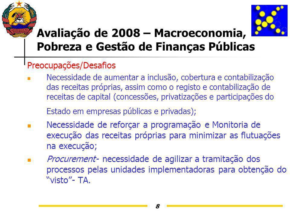 8 Avaliação de 2008 – Macroeconomia, Pobreza e Gestão de Finanças Públicas Preocupações/Desafios Necessidade de aumentar a inclusão, cobertura e contabilização das receitas próprias, assim como o registo e contabilização de receitas de capital (concessões, privatizações e participações do Estado em empresas públicas e privadas); Necessidade de reforçar a programação e Monitoria de execução das receitas próprias para minimizar as flutuações na execução; Procurement- necessidade de agilizar a tramitação dos processos pelas unidades implementadoras para obtenção do visto- TA.