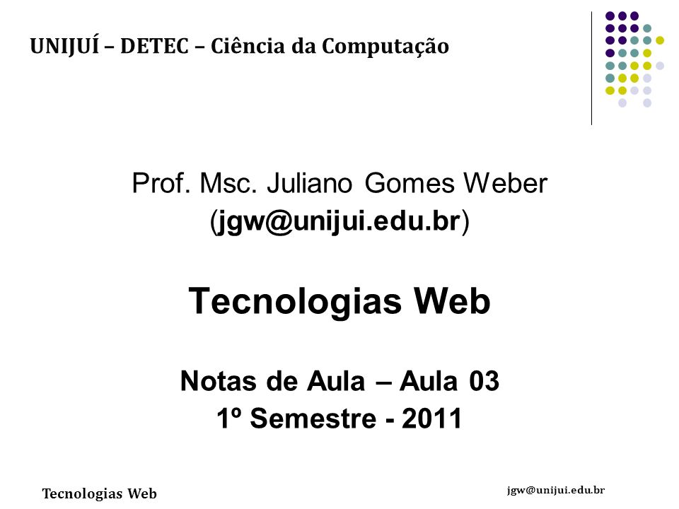 Tecnologias Web jgw@unijui.edu.br Prof. Msc. Juliano Gomes Weber (jgw@unijui.edu.br) Tecnologias Web Notas de Aula – Aula 03 1º Semestre - 2011 UNIJUÍ