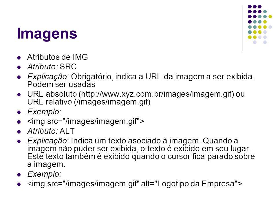 Imagens Atributos de IMG Atributo: SRC Explicação: Obrigatório, indica a URL da imagem a ser exibida. Podem ser usadas URL absoluto (http://www.xyz.co