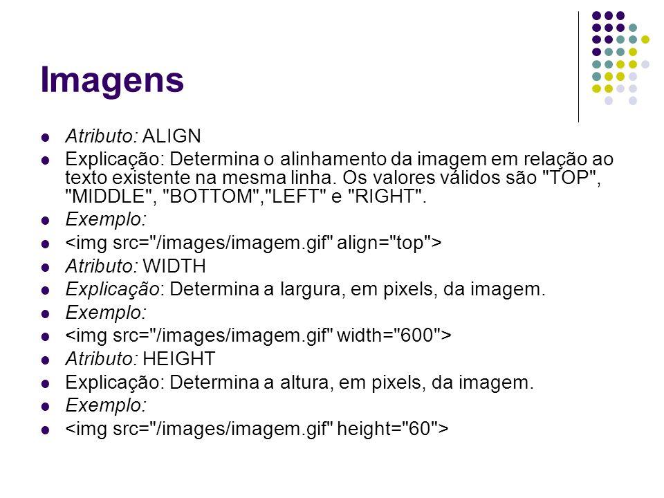 Imagens Atributo: ALIGN Explicação: Determina o alinhamento da imagem em relação ao texto existente na mesma linha. Os valores válidos são