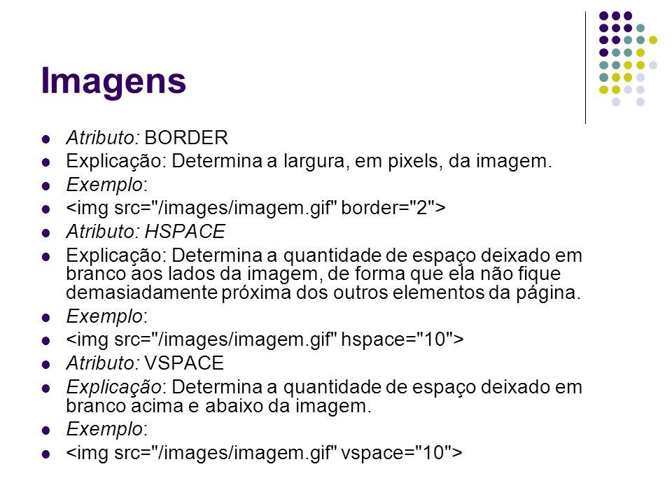 Imagens Atributo: BORDER Explicação: Determina a largura, em pixels, da imagem. Exemplo: Atributo: HSPACE Explicação: Determina a quantidade de espaço
