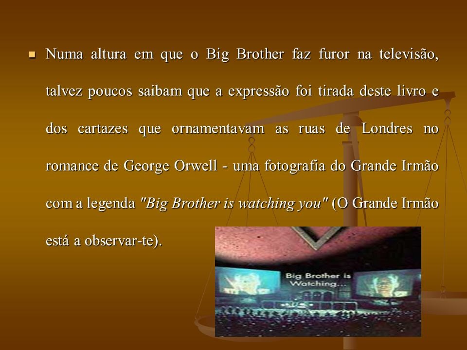 Numa altura em que o Big Brother faz furor na televisão, talvez poucos saibam que a expressão foi tirada deste livro e dos cartazes que ornamentavam as ruas de Londres no romance de George Orwell - uma fotografia do Grande Irmão com a legenda Big Brother is watching you (O Grande Irmão está a observar-te).
