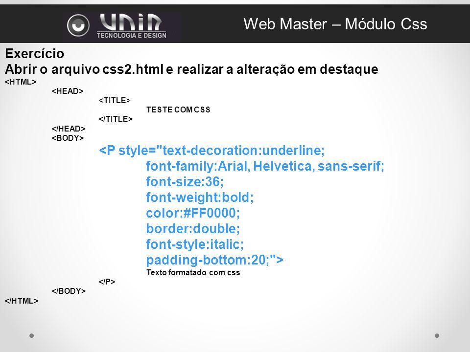 Exercício Abrir o arquivo css2.html e realizar a alteração em destaque TESTE COM CSS <P style= text-decoration:underline; font-family:Arial, Helvetica, sans-serif; font-size:36; font-weight:bold; color:#FF0000; border:double; font-style:italic; padding-bottom:20; > Texto formatado com css Web Master – Módulo Css