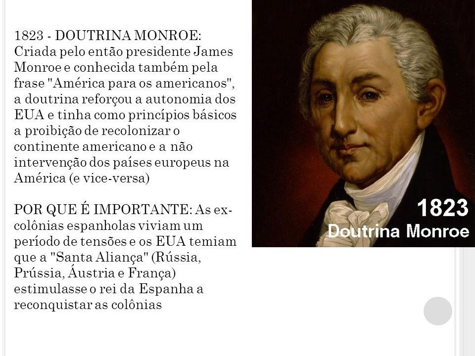 1823 - DOUTRINA MONROE: Criada pelo então presidente James Monroe e conhecida também pela frase América para os americanos , a doutrina reforçou a autonomia dos EUA e tinha como princípios básicos a proibição de recolonizar o continente americano e a não intervenção dos países europeus na América (e vice-versa) POR QUE É IMPORTANTE: As ex- colônias espanholas viviam um período de tensões e os EUA temiam que a Santa Aliança (Rússia, Prússia, Áustria e França) estimulasse o rei da Espanha a reconquistar as colônias