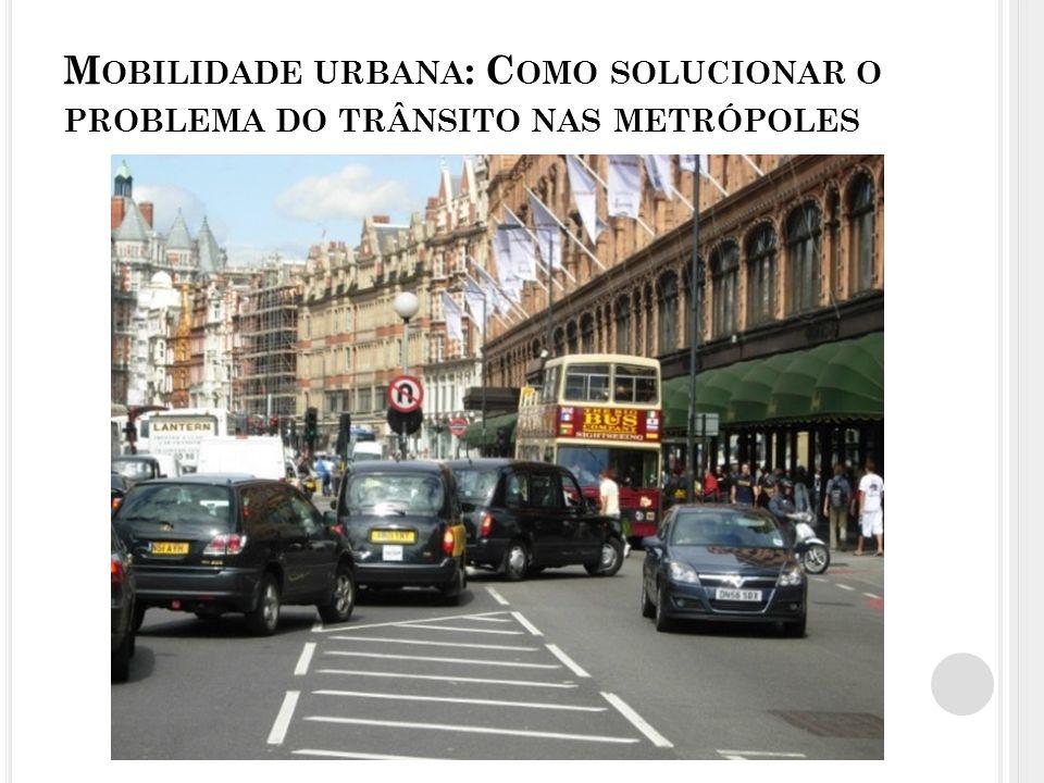 M OBILIDADE URBANA : C OMO SOLUCIONAR O PROBLEMA DO TRÂNSITO NAS METRÓPOLES