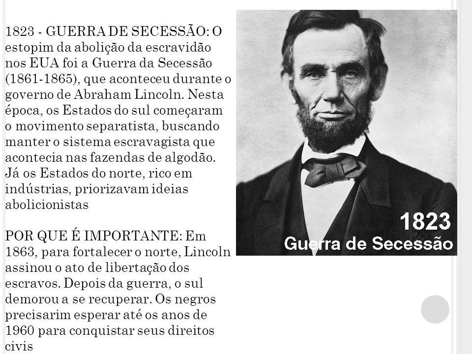 1823 - GUERRA DE SECESSÃO: O estopim da abolição da escravidão nos EUA foi a Guerra da Secessão (1861-1865), que aconteceu durante o governo de Abraham Lincoln.