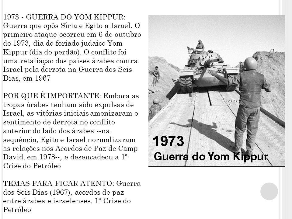 1973 - GUERRA DO YOM KIPPUR: Guerra que opôs Síria e Egito a Israel.