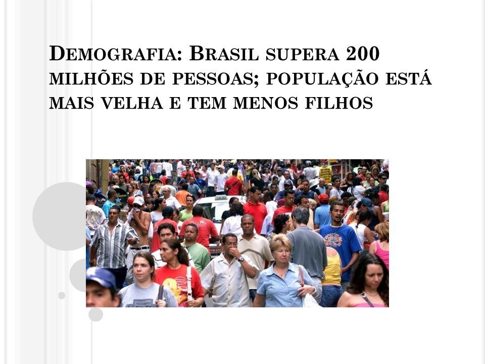 D EMOGRAFIA : B RASIL SUPERA 200 MILHÕES DE PESSOAS ; POPULAÇÃO ESTÁ MAIS VELHA E TEM MENOS FILHOS