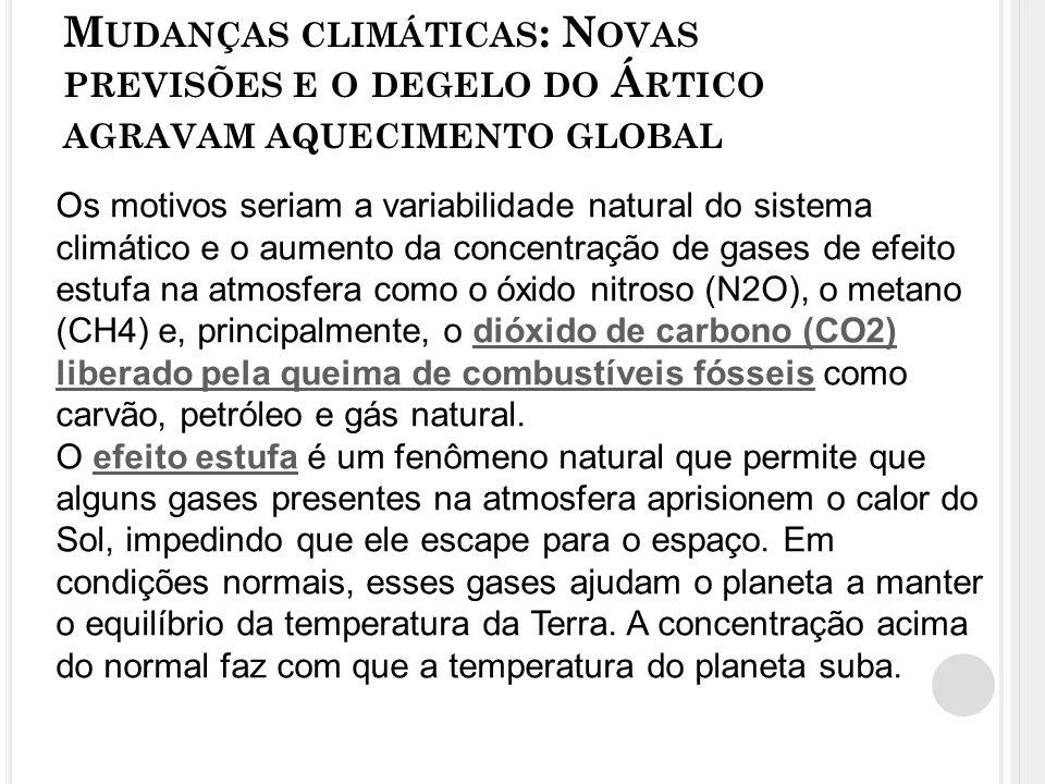 M UDANÇAS CLIMÁTICAS : N OVAS PREVISÕES E O DEGELO DO Á RTICO AGRAVAM AQUECIMENTO GLOBAL Os motivos seriam a variabilidade natural do sistema climático e o aumento da concentração de gases de efeito estufa na atmosfera como o óxido nitroso (N2O), o metano (CH4) e, principalmente, o dióxido de carbono (CO2) liberado pela queima de combustíveis fósseis como carvão, petróleo e gás natural.dióxido de carbono (CO2) liberado pela queima de combustíveis fósseis O efeito estufa é um fenômeno natural que permite que alguns gases presentes na atmosfera aprisionem o calor do Sol, impedindo que ele escape para o espaço.