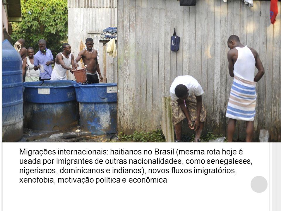 Migrações internacionais: haitianos no Brasil (mesma rota hoje é usada por imigrantes de outras nacionalidades, como senegaleses, nigerianos, dominicanos e indianos), novos fluxos imigratórios, xenofobia, motivação política e econômica