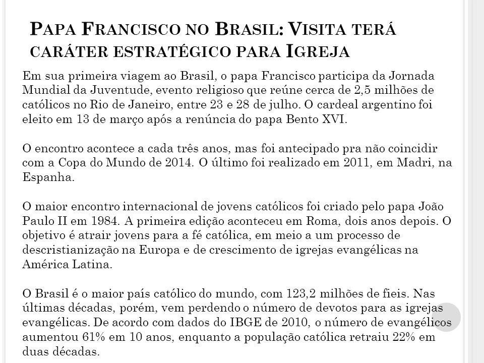 P APA F RANCISCO NO B RASIL : V ISITA TERÁ CARÁTER ESTRATÉGICO PARA I GREJA Em sua primeira viagem ao Brasil, o papa Francisco participa da Jornada Mundial da Juventude, evento religioso que reúne cerca de 2,5 milhões de católicos no Rio de Janeiro, entre 23 e 28 de julho.