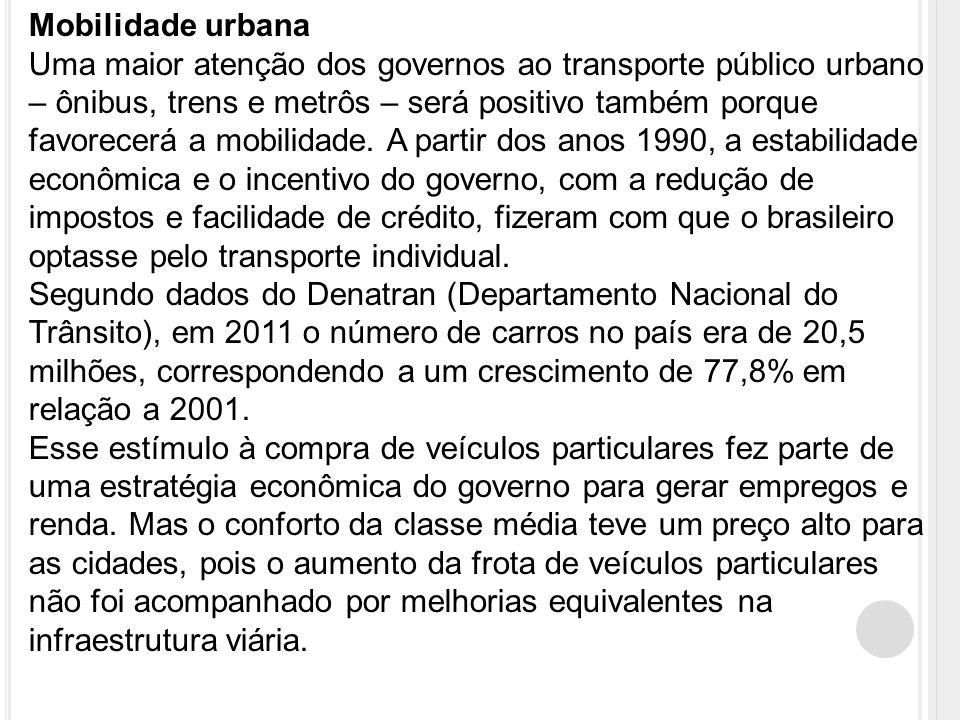Mobilidade urbana Uma maior atenção dos governos ao transporte público urbano – ônibus, trens e metrôs – será positivo também porque favorecerá a mobilidade.