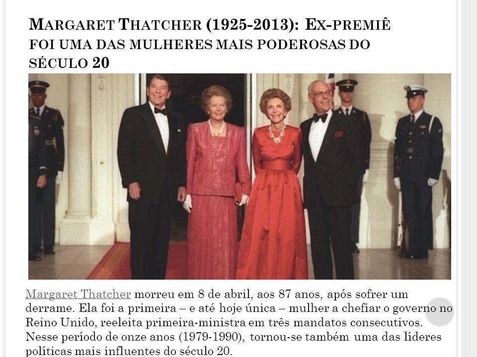 M ARGARET T HATCHER (1925-2013): E X - PREMIÊ FOI UMA DAS MULHERES MAIS PODEROSAS DO SÉCULO 20 Margaret ThatcherMargaret Thatcher morreu em 8 de abril, aos 87 anos, após sofrer um derrame.