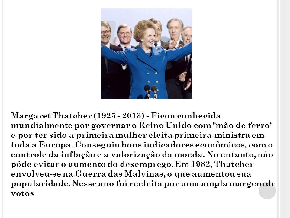 Margaret Thatcher (1925 - 2013) - Ficou conhecida mundialmente por governar o Reino Unido com mão de ferro e por ter sido a primeira mulher eleita primeira-ministra em toda a Europa.