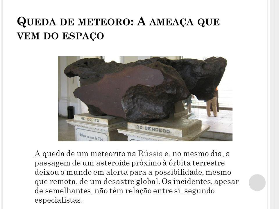 Q UEDA DE METEORO : A AMEAÇA QUE VEM DO ESPAÇO A queda de um meteorito na Rússia e, no mesmo dia, a passagem de um asteroide próximo à órbita terrestre deixou o mundo em alerta para a possibilidade, mesmo que remota, de um desastre global.