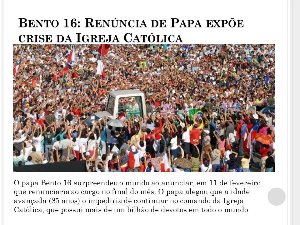 B ENTO 16: R ENÚNCIA DE P APA EXPÕE CRISE DA I GREJA C ATÓLICA O papa Bento 16 surpreendeu o mundo ao anunciar, em 11 de fevereiro, que renunciaria ao cargo no final do mês.