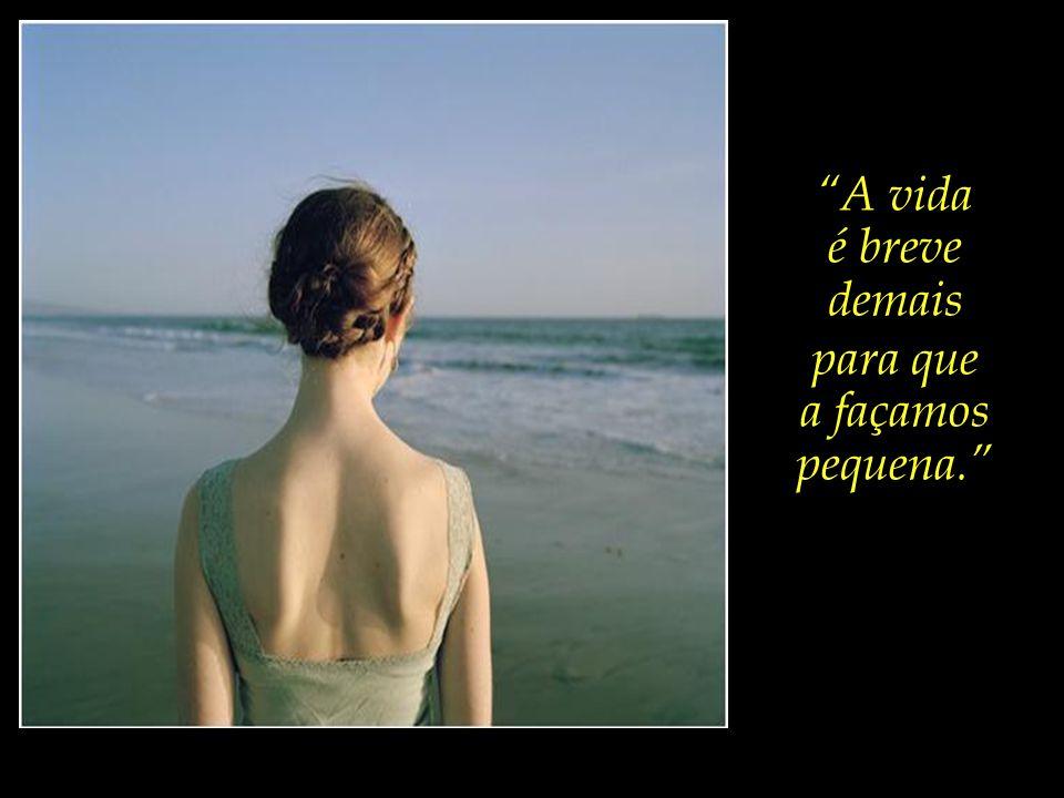 E de frente para o mar, absorta em pensamentos, ela pondera:...