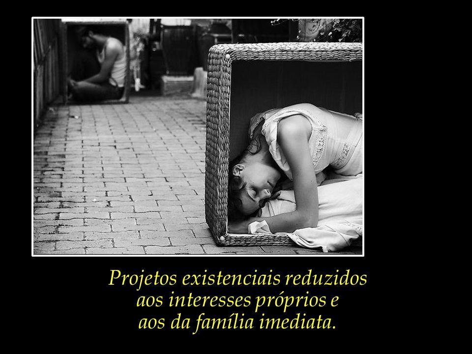 Projetos existenciais reduzidos aos interesses próprios e aos da família imediata.