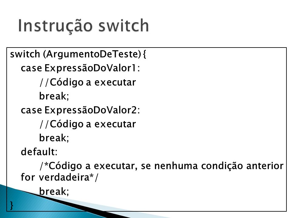 switch (ArgumentoDeTeste) { case ExpressãoDoValor1: //Código a executar break; case ExpressãoDoValor2: //Código a executar break; default: /*Código a
