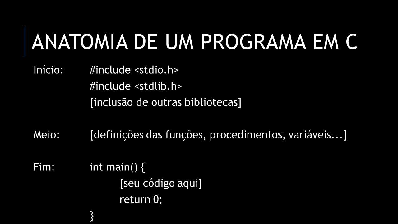ANATOMIA DE UM PROGRAMA EM C Início:#include #include [inclusão de outras bibliotecas] Meio:[definições das funções, procedimentos, variáveis...] Fim: