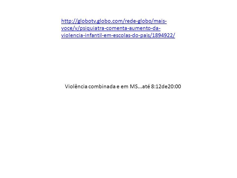 Violência combinada e em MS...até 8:12de20:00 http://globotv.globo.com/rede-globo/mais- voce/v/psiquiatra-comenta-aumento-da- violencia-infantil-em-es