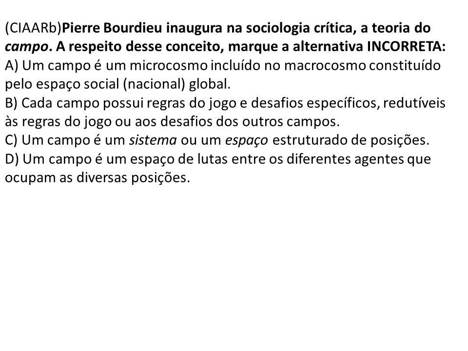 (CIAARb)Pierre Bourdieu inaugura na sociologia crítica, a teoria do campo. A respeito desse conceito, marque a alternativa INCORRETA: A) Um campo é um