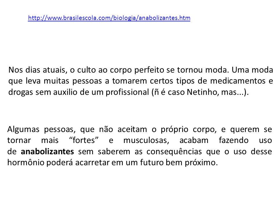 http://www.brasilescola.com/biologia/anabolizantes.htm Nos dias atuais, o culto ao corpo perfeito se tornou moda. Uma moda que leva muitas pessoas a t