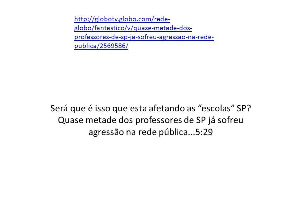 http://globotv.globo.com/rede- globo/fantastico/v/quase-metade-dos- professores-de-sp-ja-sofreu-agressao-na-rede- publica/2569586/ Será que é isso que