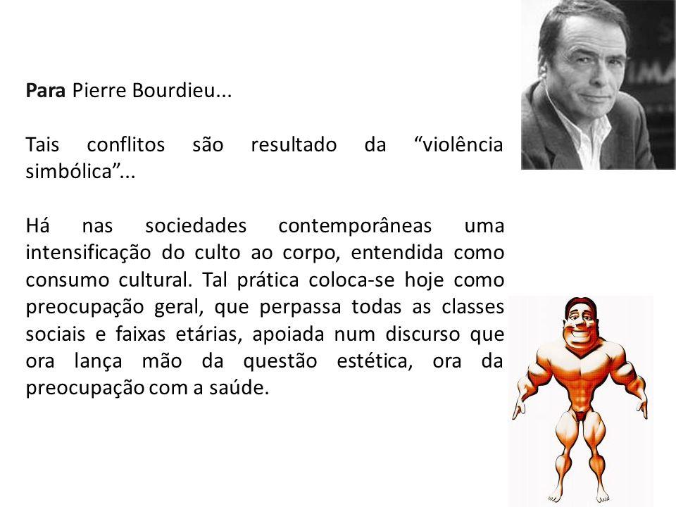 Para Pierre Bourdieu... Tais conflitos são resultado da violência simbólica... Há nas sociedades contemporâneas uma intensificação do culto ao corpo,