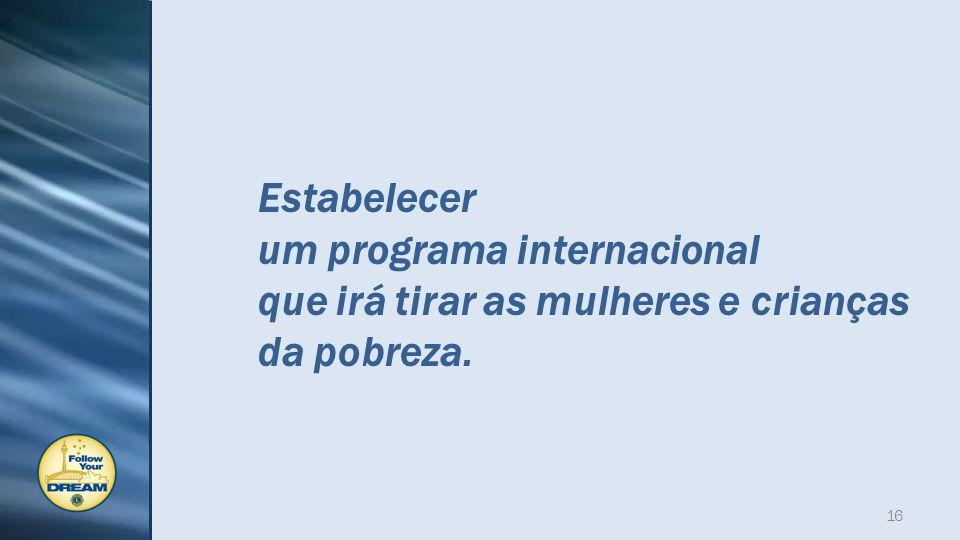 Estabelecer um programa internacional que irá tirar as mulheres e crianças da pobreza. 16