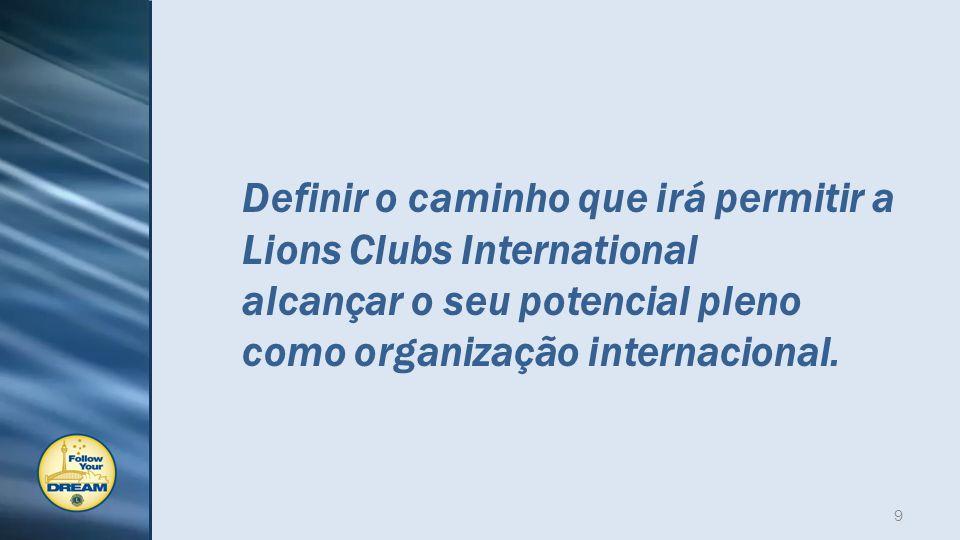 Definir o caminho que irá permitir a Lions Clubs International alcançar o seu potencial pleno como organização internacional.