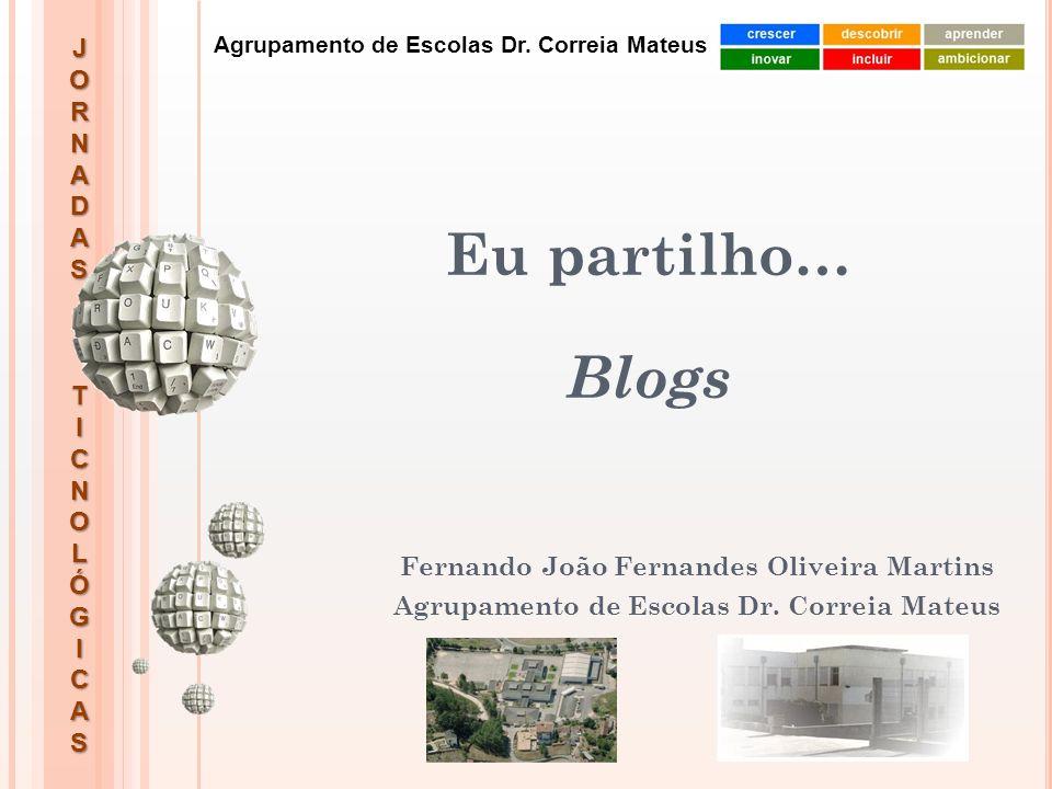 JORNADASTICNOLÓGICAS Agrupamento de Escolas Dr. Correia Mateus Eu partilho… Blogs Fernando João Fernandes Oliveira Martins Agrupamento de Escolas Dr.