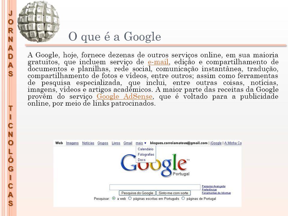 JORNADASTICNOLÓGICAS O que é a Google A Google, hoje, fornece dezenas de outros serviços online, em sua maioria gratuitos, que incluem serviço de e-ma