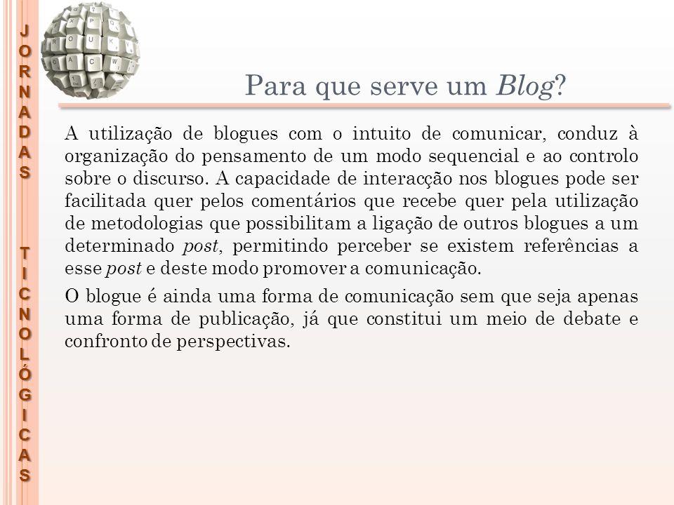 JORNADASTICNOLÓGICAS Para que serve um Blog ? A utilização de blogues com o intuito de comunicar, conduz à organização do pensamento de um modo sequen