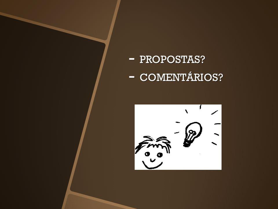 - PROPOSTAS? - COMENTÁRIOS?