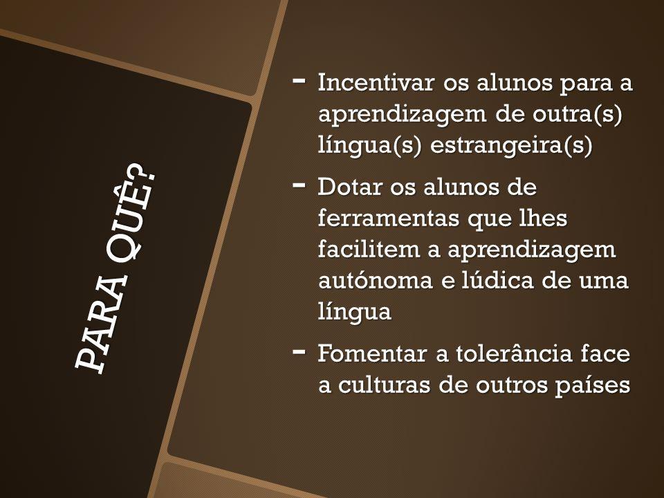 PARA QUÊ? - Incentivar os alunos para a aprendizagem de outra(s) língua(s) estrangeira(s) - Dotar os alunos de ferramentas que lhes facilitem a aprend