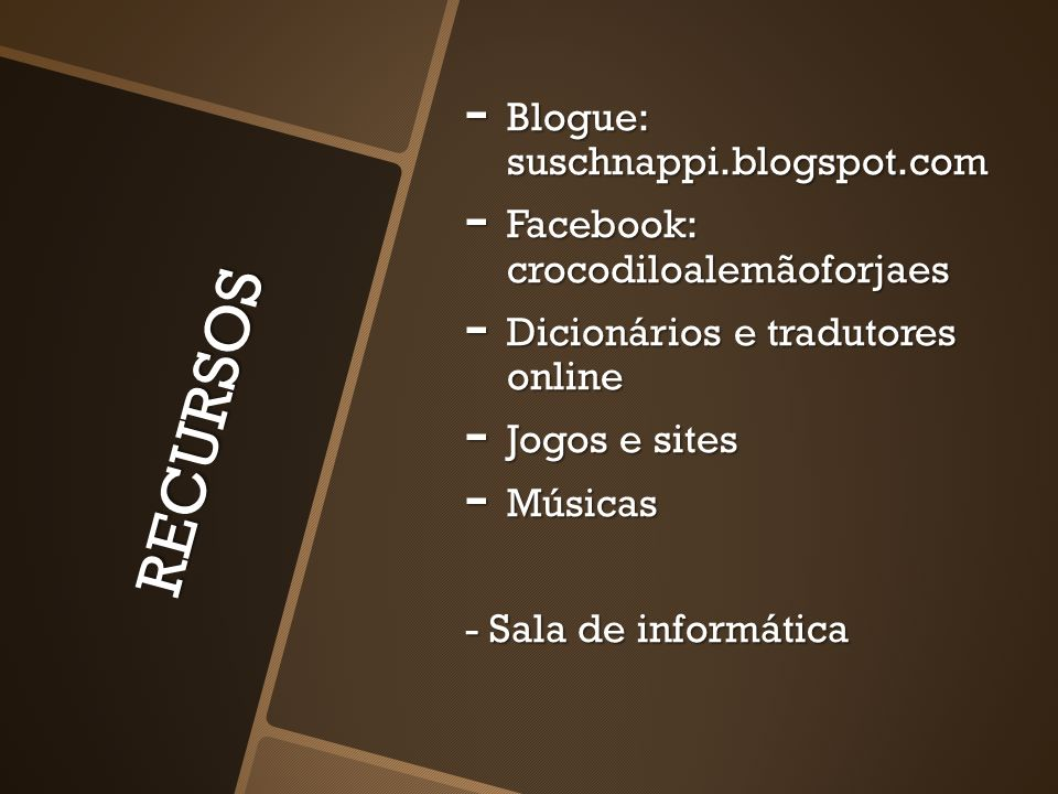 RECURSOS - Blogue: suschnappi.blogspot.com - Facebook: crocodiloalemãoforjaes - Dicionários e tradutores online - Jogos e sites - Músicas - Sala de informática