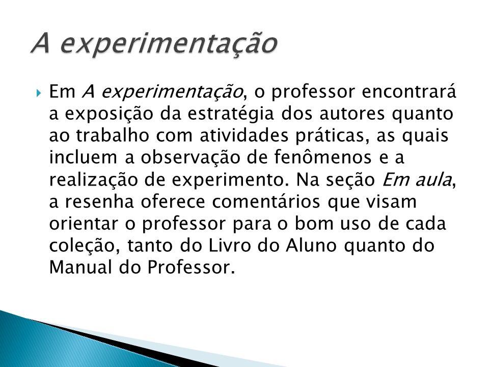 Em A experimentação, o professor encontrará a exposição da estratégia dos autores quanto ao trabalho com atividades práticas, as quais incluem a obser