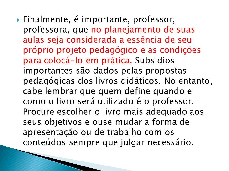 Finalmente, é importante, professor, professora, que no planejamento de suas aulas seja considerada a essência de seu próprio projeto pedagógico e as