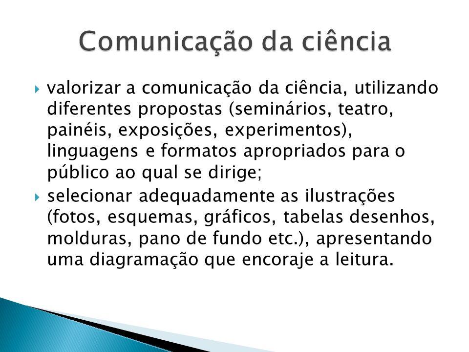 valorizar a comunicação da ciência, utilizando diferentes propostas (seminários, teatro, painéis, exposições, experimentos), linguagens e formatos apr