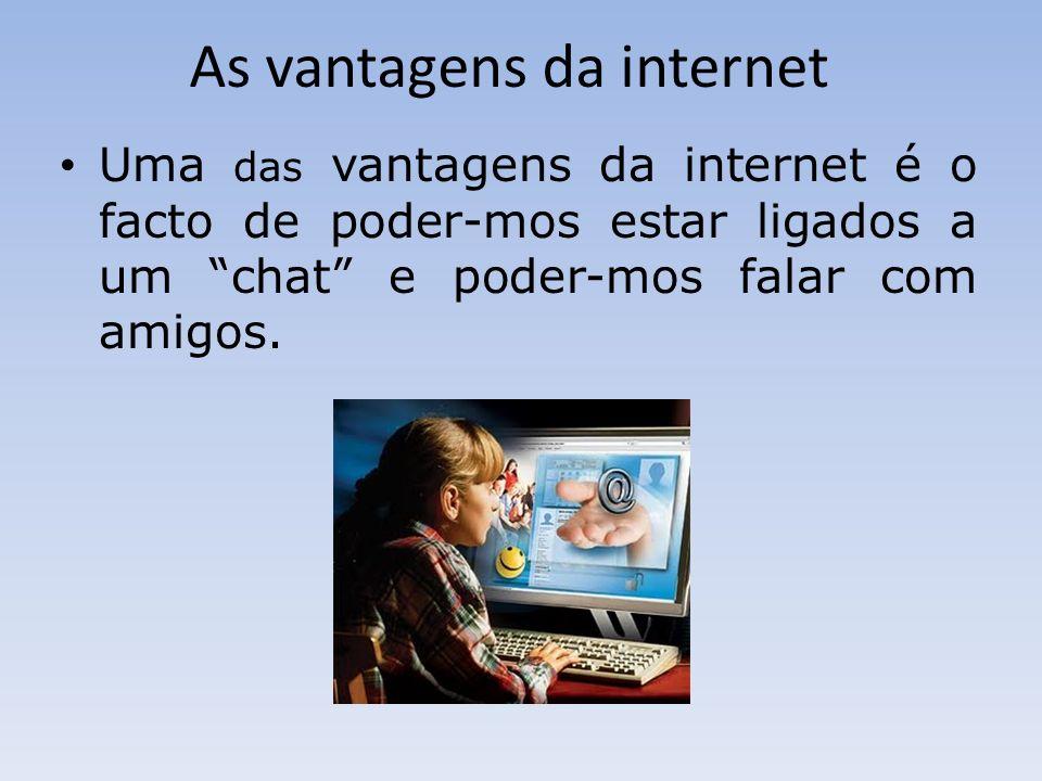 As vantagens da internet Uma das vantagens da internet é o facto de poder-mos estar ligados a um chat e poder-mos falar com amigos.