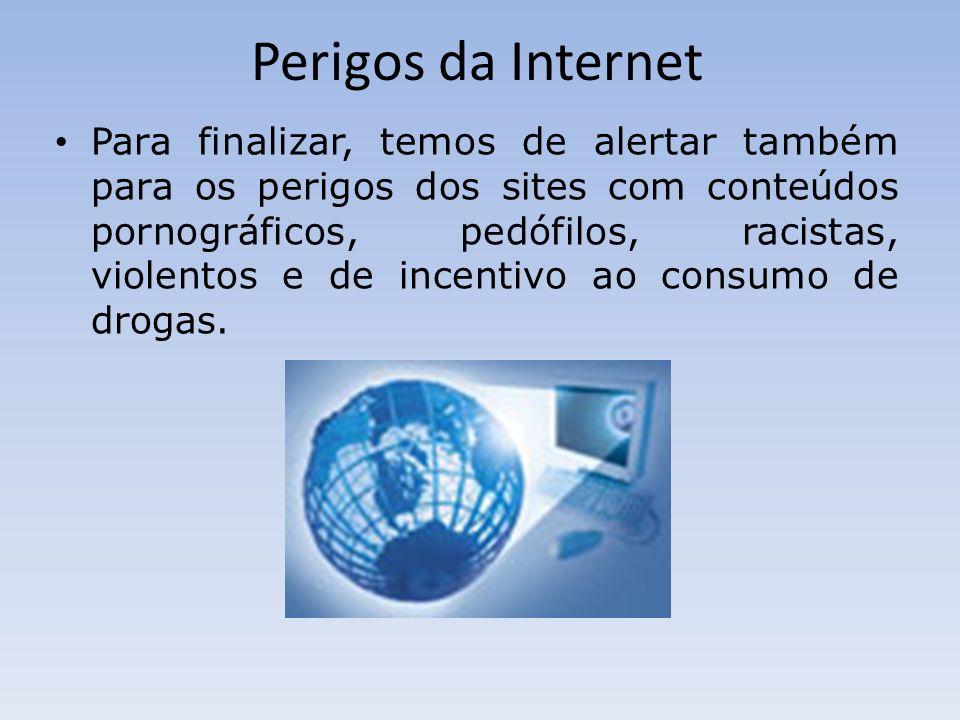 Perigos da Internet Para finalizar, temos de alertar também para os perigos dos sites com conteúdos pornográficos, pedófilos, racistas, violentos e de incentivo ao consumo de drogas.