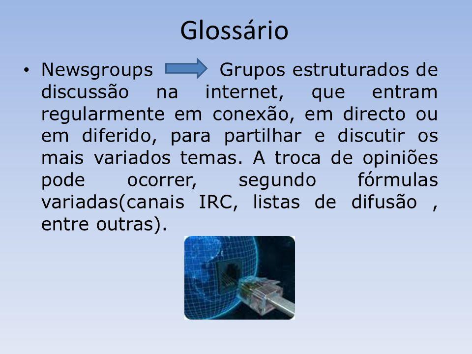 Glossário Newsgroups Grupos estruturados de discussão na internet, que entram regularmente em conexão, em directo ou em diferido, para partilhar e discutir os mais variados temas.