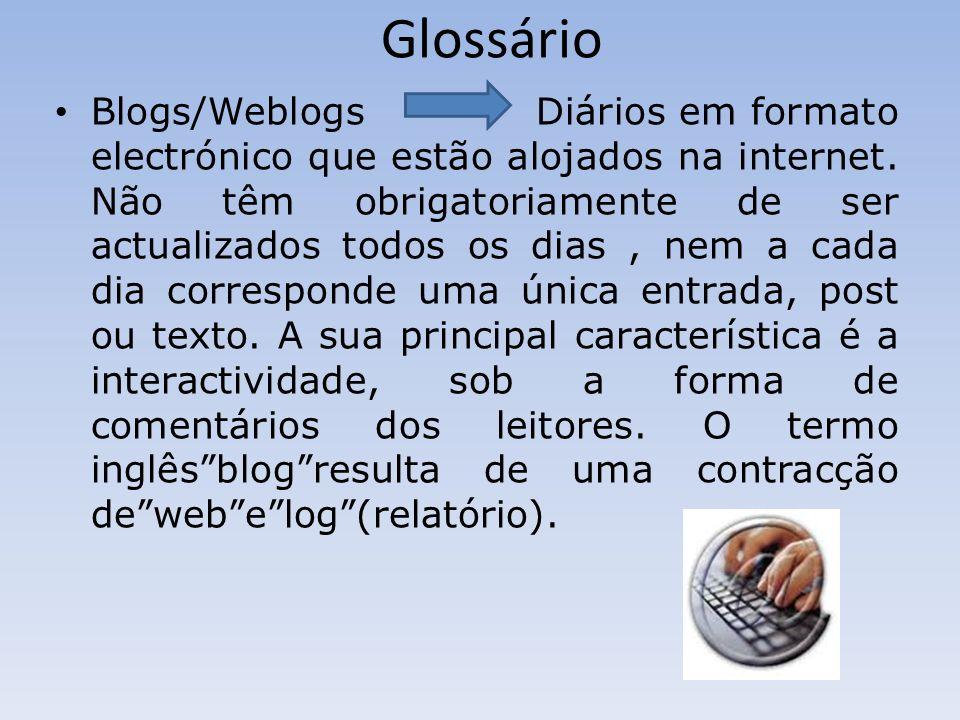 Glossário Blogs/Weblogs Diários em formato electrónico que estão alojados na internet. Não têm obrigatoriamente de ser actualizados todos os dias, nem