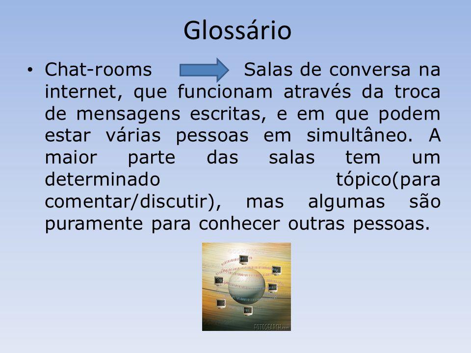 Glossário Chat-rooms Salas de conversa na internet, que funcionam através da troca de mensagens escritas, e em que podem estar várias pessoas em simultâneo.