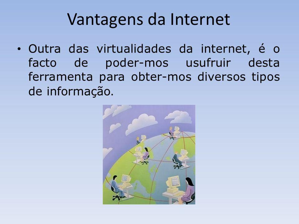Vantagens da Internet Outra das virtualidades da internet, é o facto de poder-mos usufruir desta ferramenta para obter-mos diversos tipos de informaçã