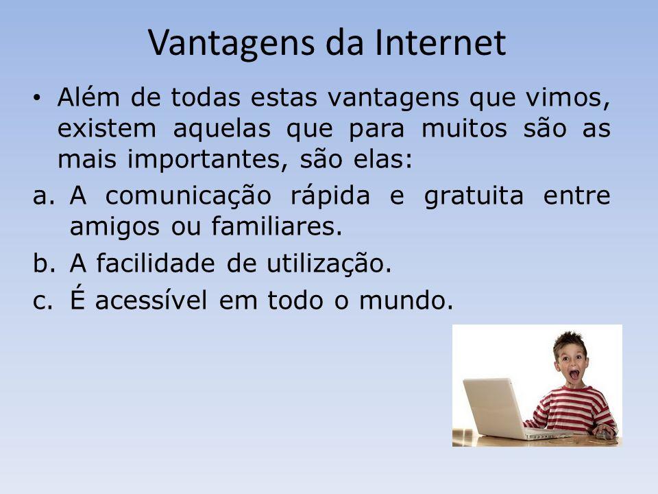 Vantagens da Internet Além de todas estas vantagens que vimos, existem aquelas que para muitos são as mais importantes, são elas: a.A comunicação rápida e gratuita entre amigos ou familiares.